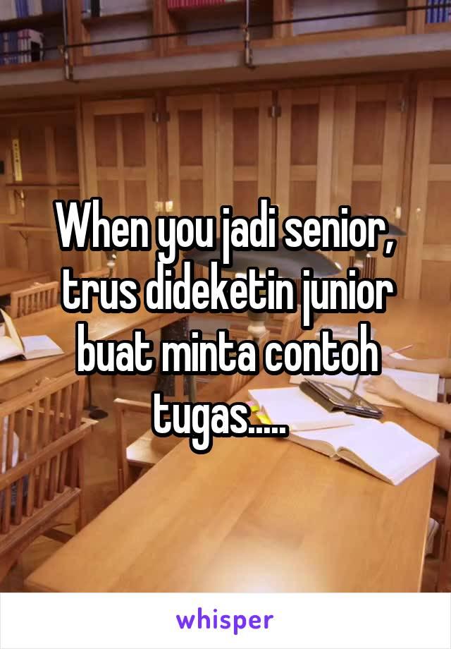 When you jadi senior,  trus dideketin junior buat minta contoh tugas.....