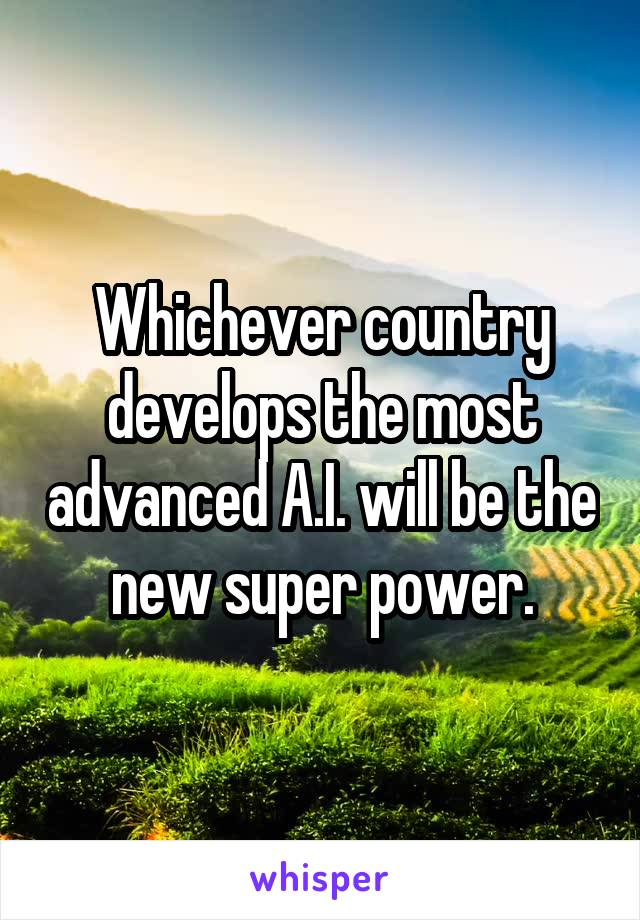 Whichever country develops the most advanced A.I. will be the new super power.