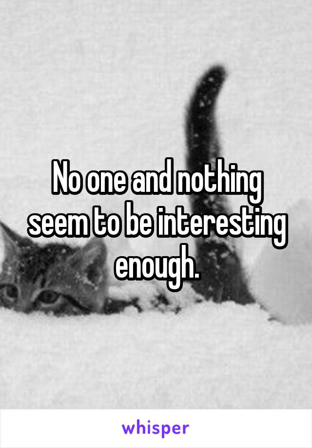 No one and nothing seem to be interesting enough.