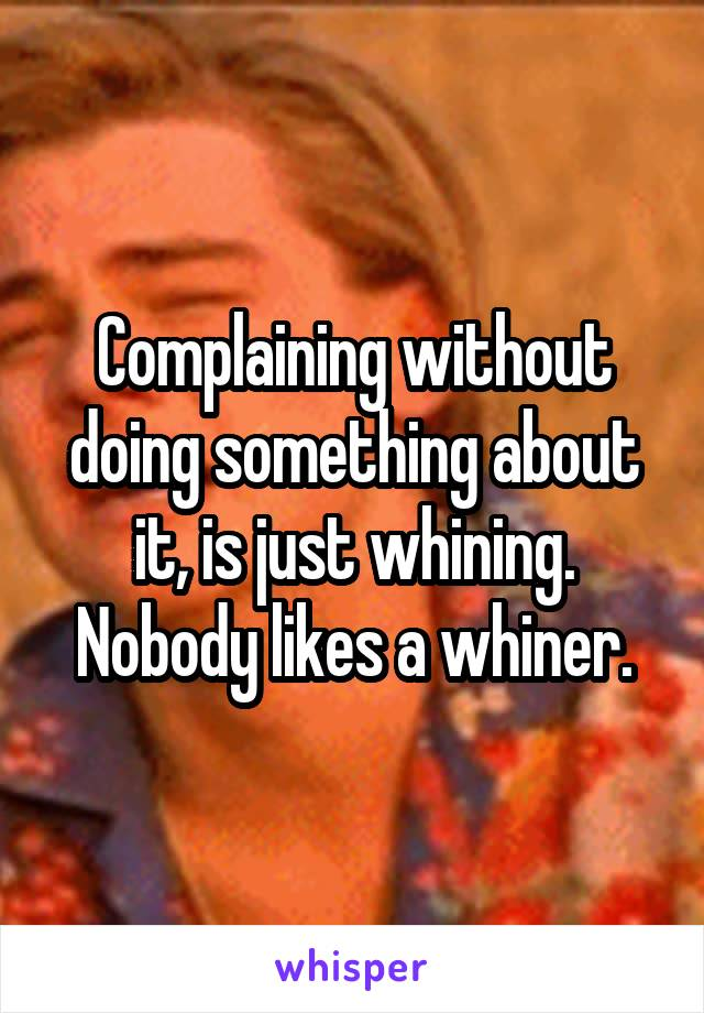 Complaining without doing something about it, is just whining. Nobody likes a whiner.