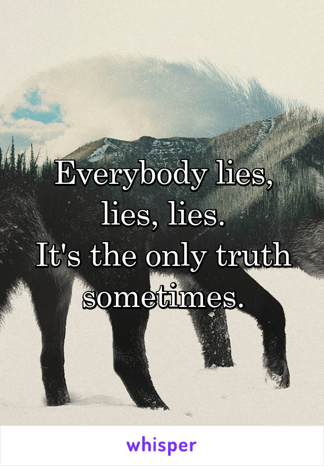 Everybody lies, lies, lies. It's the only truth sometimes.