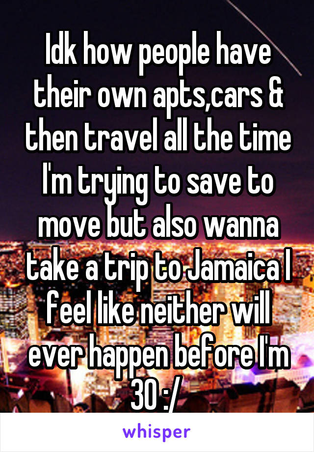 Idk how people have their own apts,cars & then travel all the time I'm trying to save to move but also wanna take a trip to Jamaica I feel like neither will ever happen before I'm 30 :/