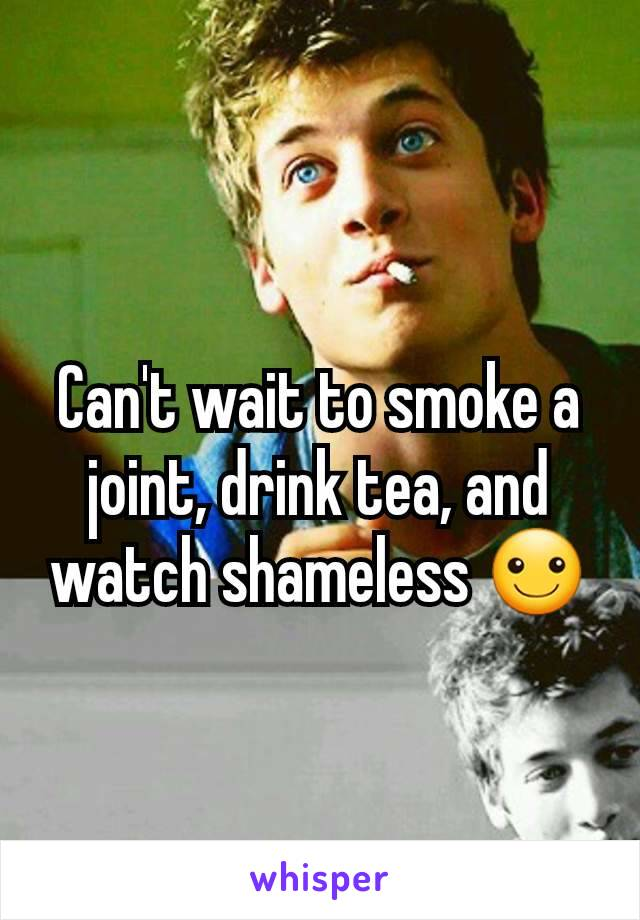 Can't wait to smoke a joint, drink tea, and watch shameless ☺