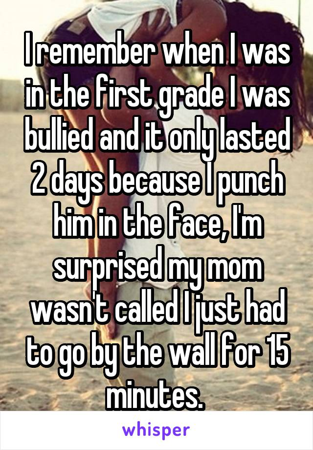 I remember when I was in the first grade I was bullied and it only lasted 2 days because I punch him in the face, I'm surprised my mom wasn't called I just had to go by the wall for 15 minutes.