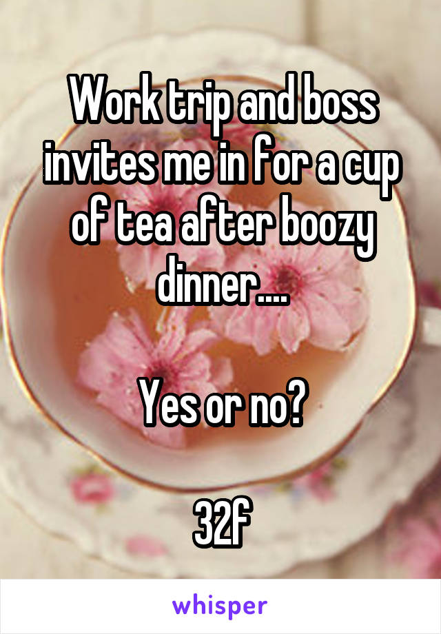 Work trip and boss invites me in for a cup of tea after boozy dinner....  Yes or no?  32f