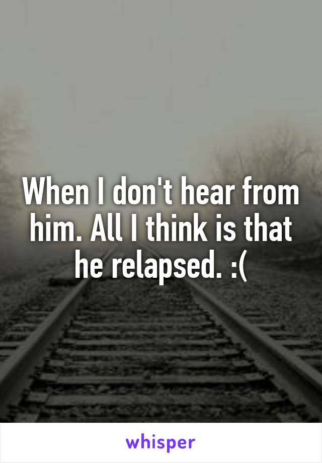 When I don't hear from him. All I think is that he relapsed. :(