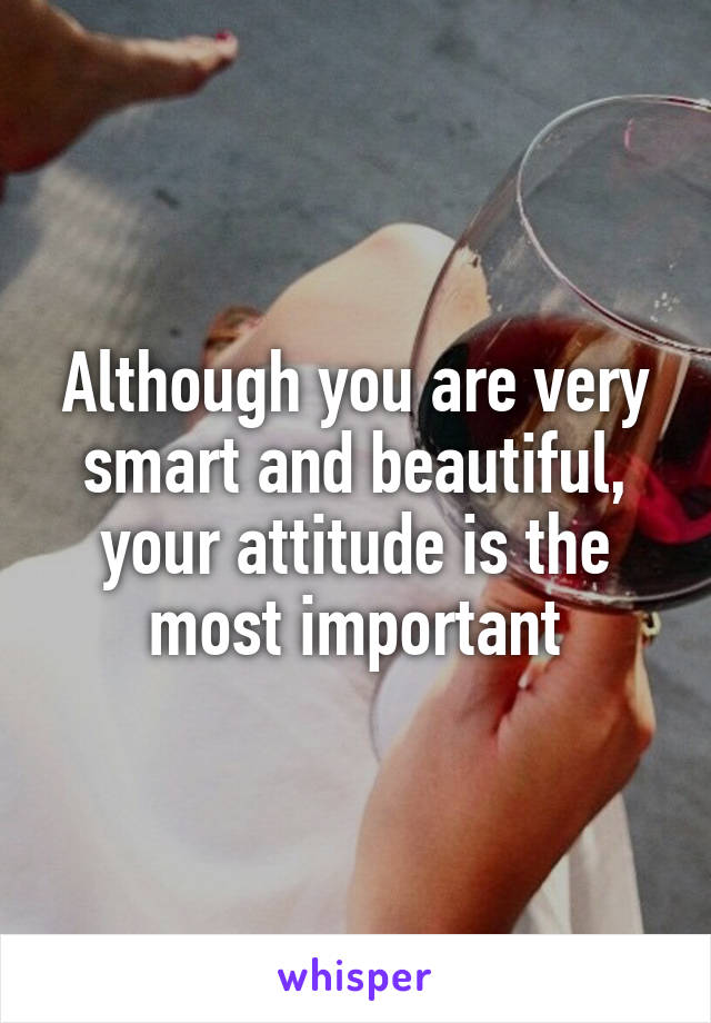 Although you are very smart and beautiful, your attitude is the most important