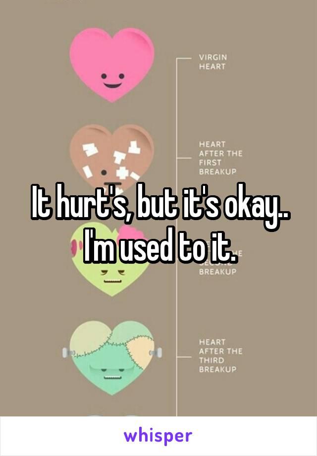 It hurt's, but it's okay.. I'm used to it.