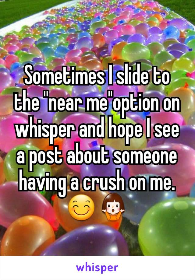 """Sometimes I slide to the """"near me""""option on whisper and hope I see a post about someone having a crush on me.😊🤷"""