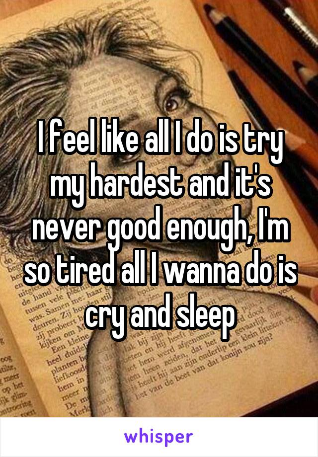 I feel like all I do is try my hardest and it's never good enough, I'm so tired all I wanna do is cry and sleep