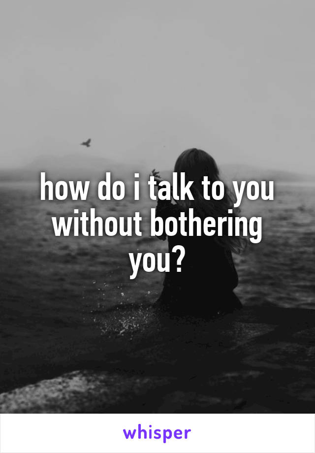 how do i talk to you without bothering you?