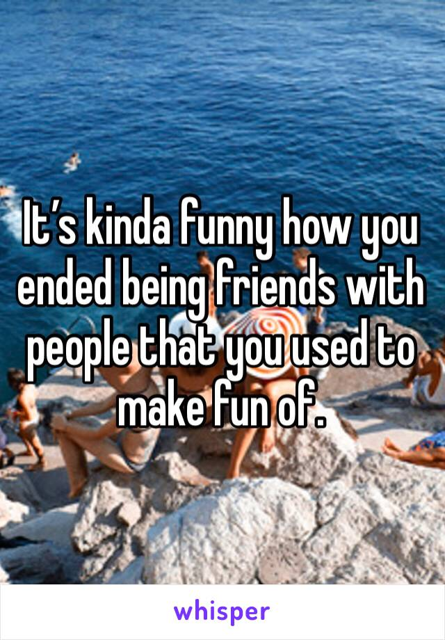 It's kinda funny how you ended being friends with people that you used to make fun of.