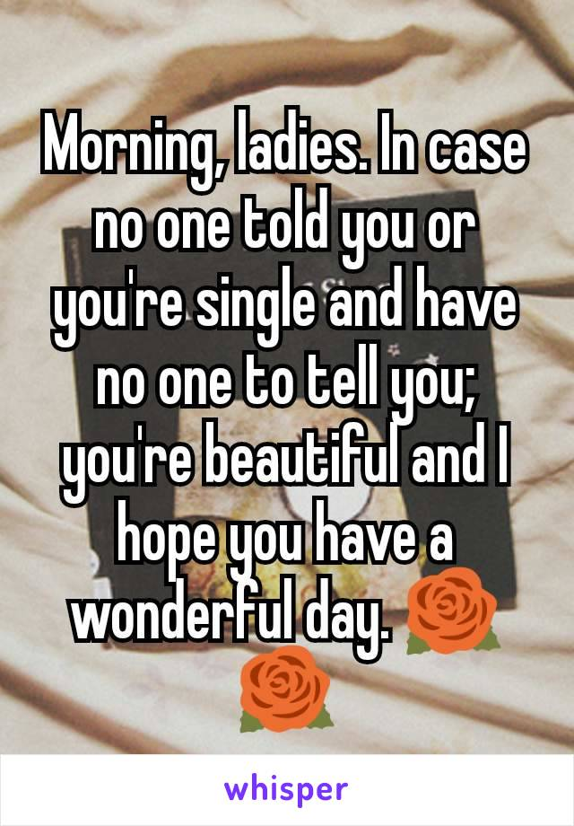 Morning, ladies. In case no one told you or you're single and have no one to tell you; you're beautiful and I hope you have a wonderful day. 🌹🌹
