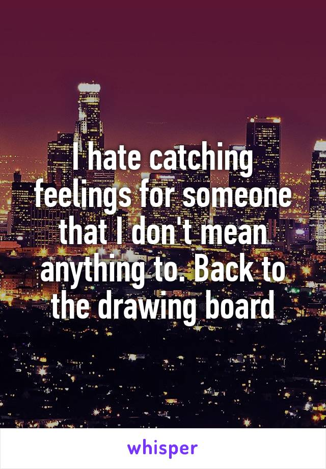 I hate catching feelings for someone that I don't mean anything to. Back to the drawing board
