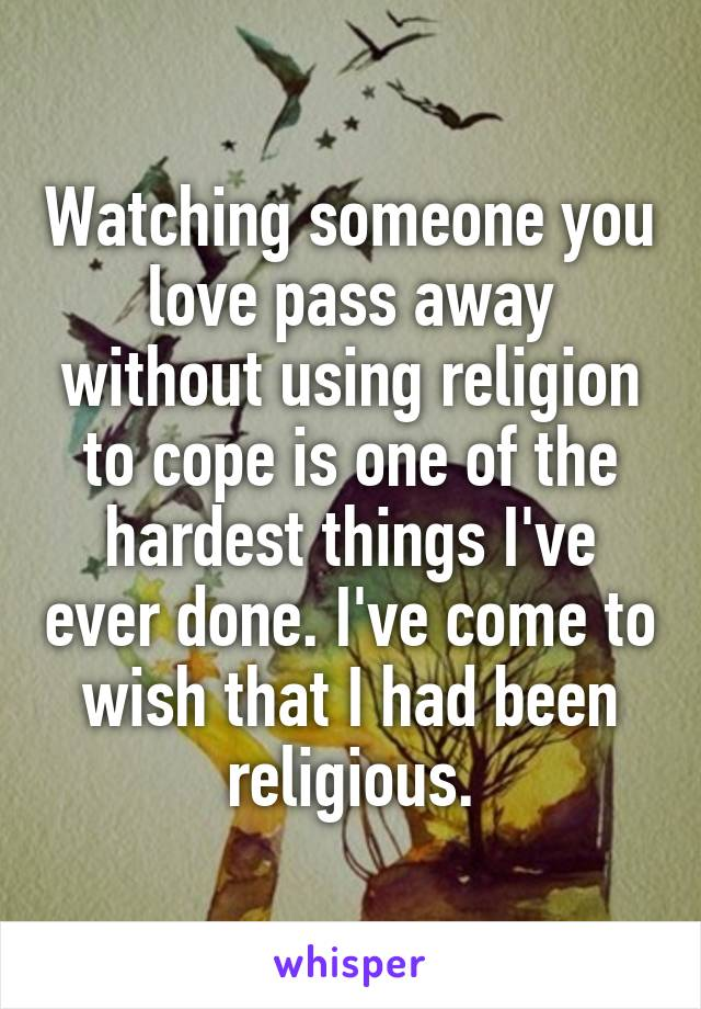 Watching someone you love pass away without using religion to cope is one of the hardest things I've ever done. I've come to wish that I had been religious.