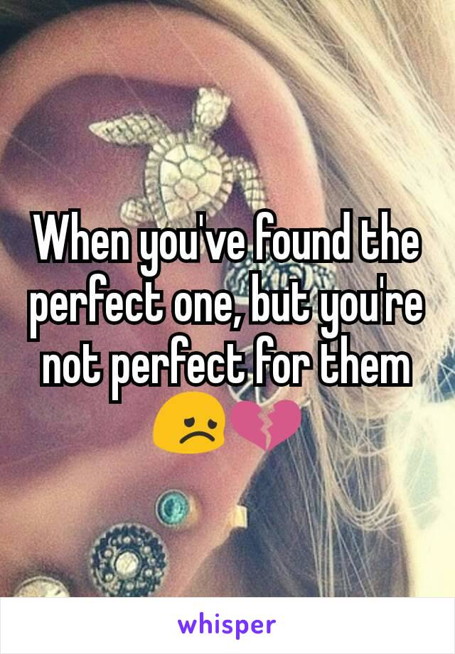 When you've found the perfect one, but you're not perfect for them 😞💔