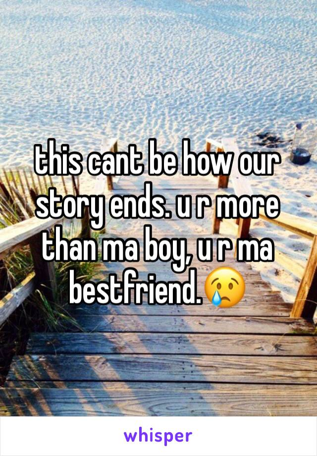 this cant be how our story ends. u r more than ma boy, u r ma bestfriend.😢