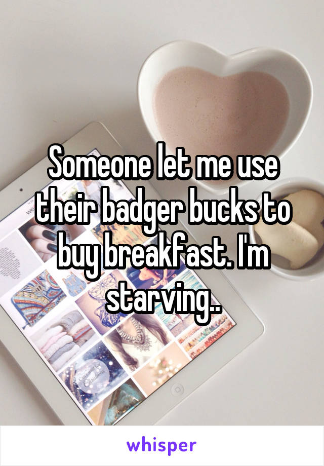 Someone let me use their badger bucks to buy breakfast. I'm starving..