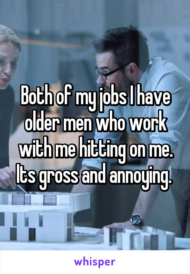 Both of my jobs I have older men who work with me hitting on me. Its gross and annoying.