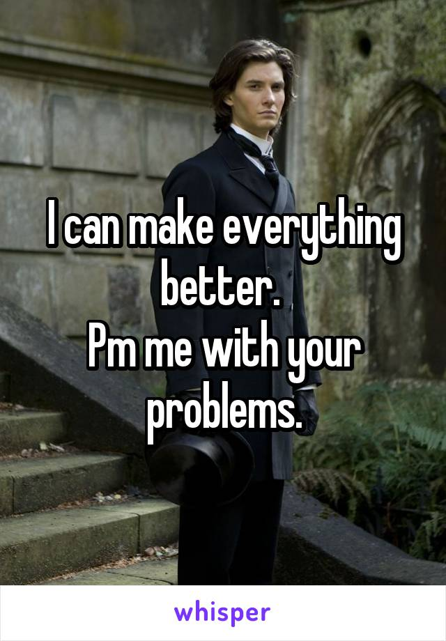 I can make everything better.  Pm me with your problems.