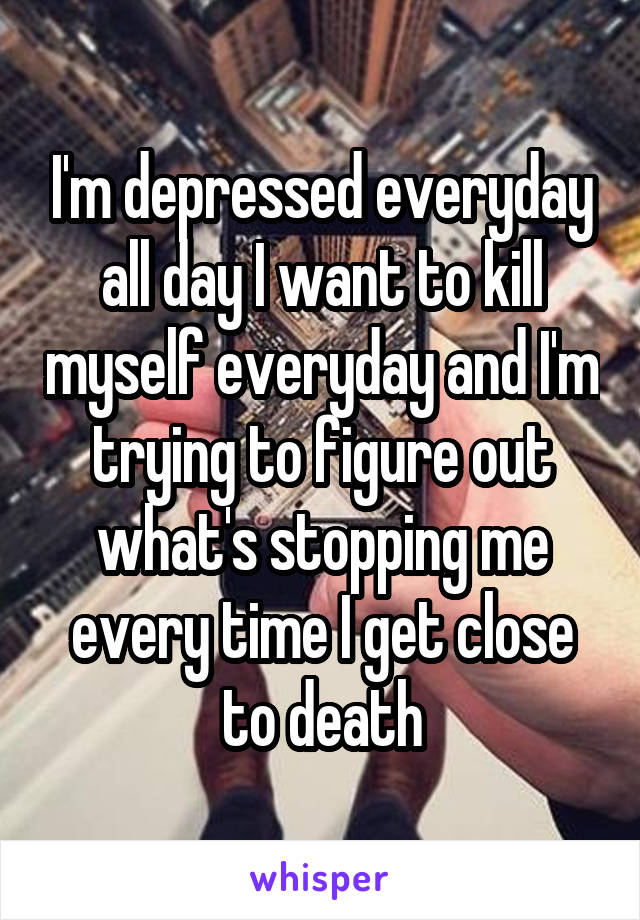 I'm depressed everyday all day I want to kill myself everyday and I'm trying to figure out what's stopping me every time I get close to death