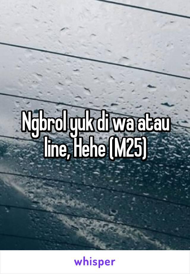 Ngbrol yuk di wa atau line, Hehe (M25)