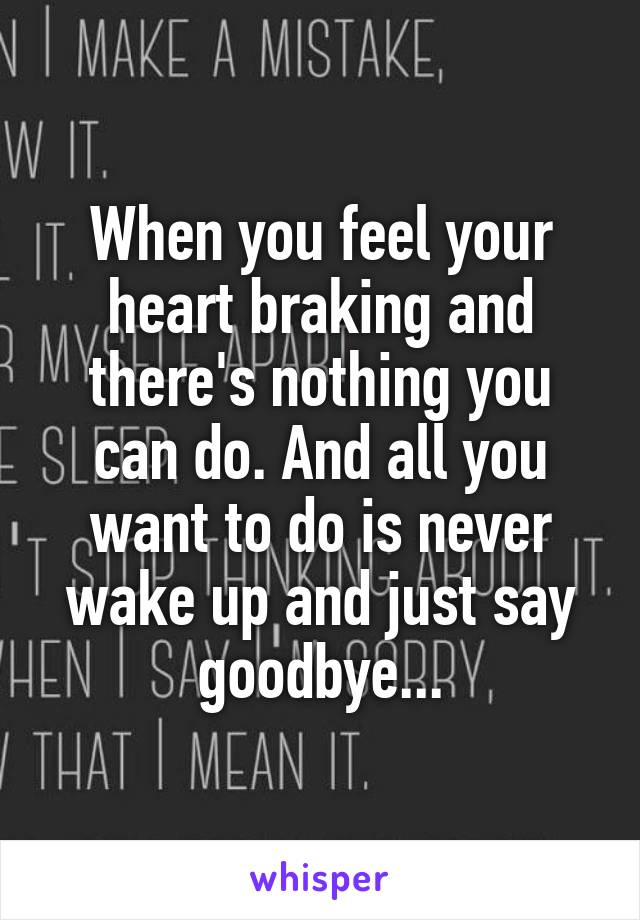 When you feel your heart braking and there's nothing you can do. And all you want to do is never wake up and just say goodbye...