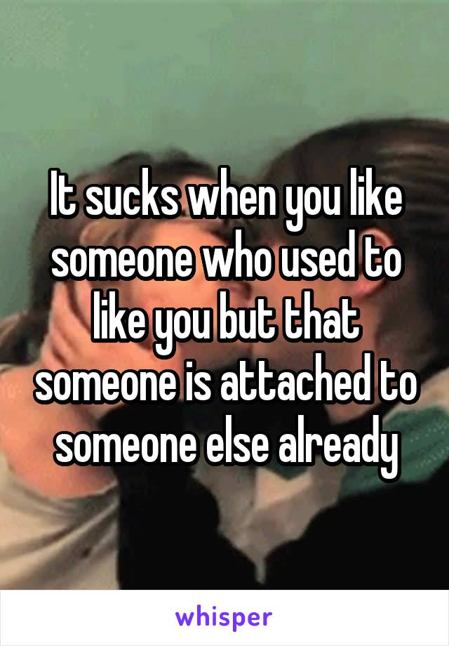 It sucks when you like someone who used to like you but that someone is attached to someone else already