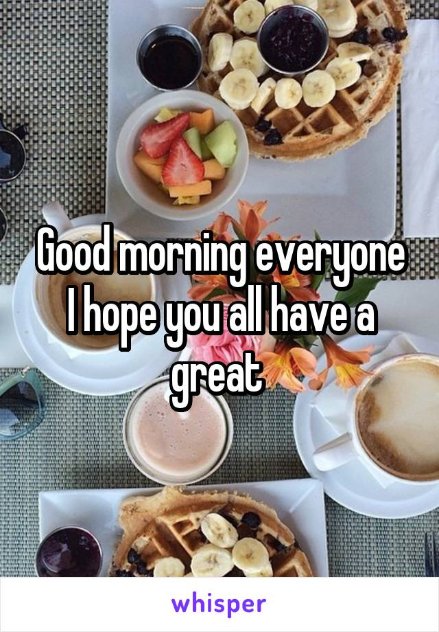 Good morning everyone I hope you all have a great