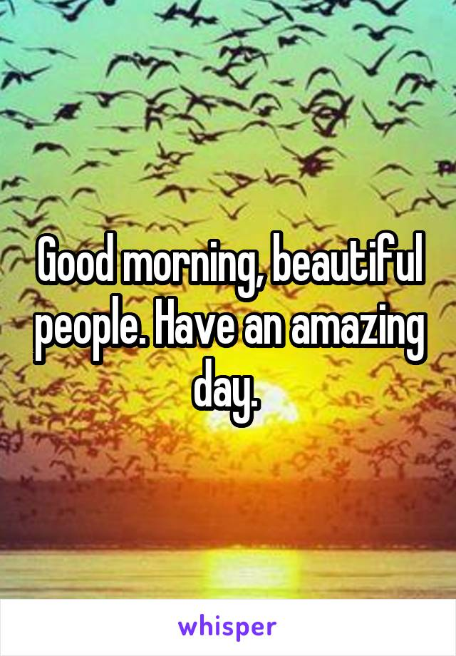 Good morning, beautiful people. Have an amazing day.