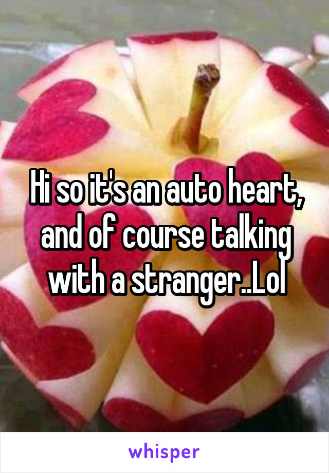Hi so it's an auto heart, and of course talking with a stranger..Lol