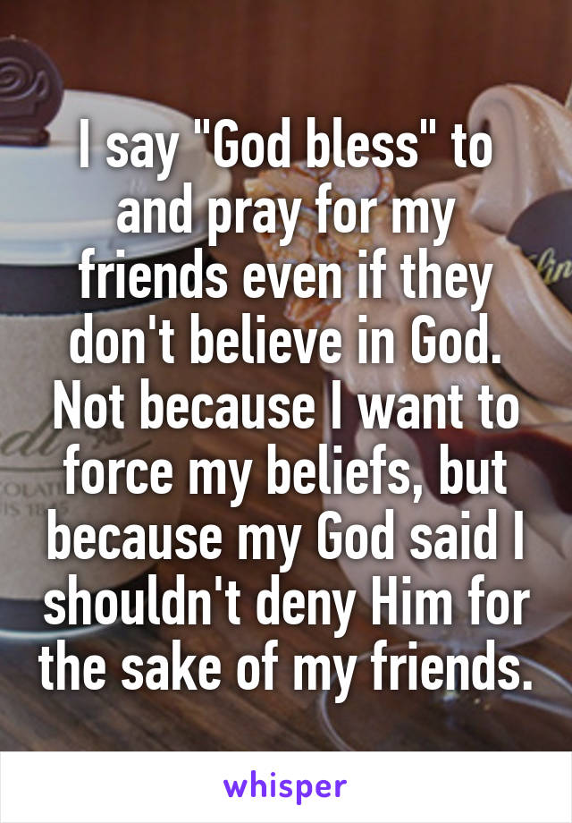"I say ""God bless"" to and pray for my friends even if they don't believe in God. Not because I want to force my beliefs, but because my God said I shouldn't deny Him for the sake of my friends."