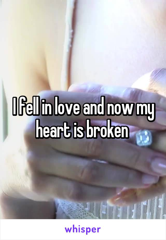 I fell in love and now my heart is broken