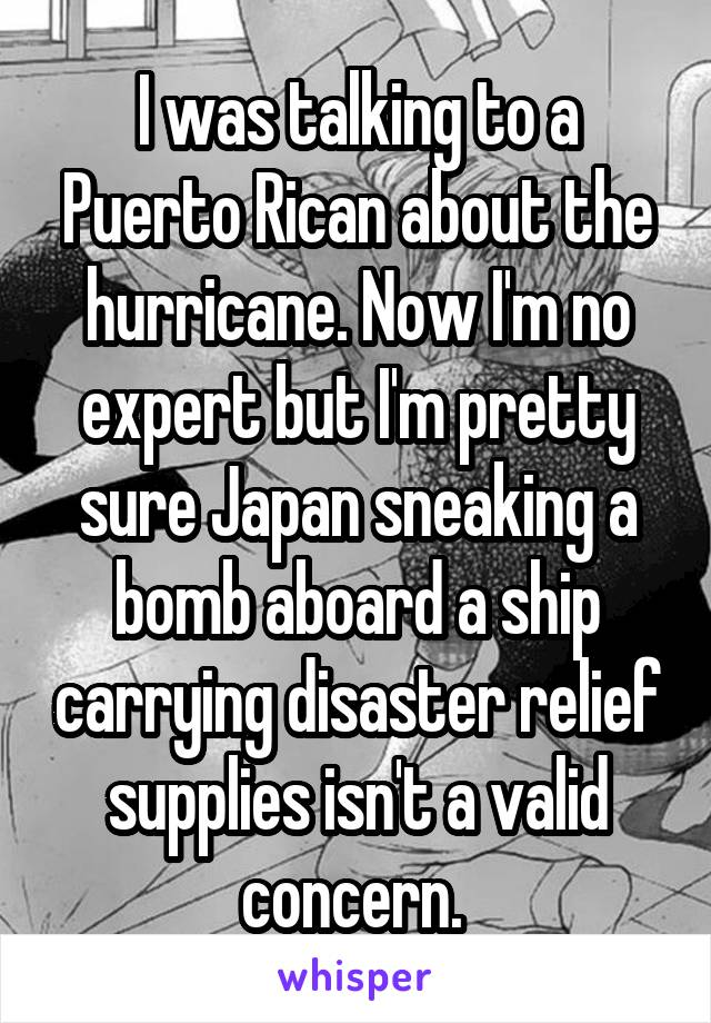 I was talking to a Puerto Rican about the hurricane. Now I'm no expert but I'm pretty sure Japan sneaking a bomb aboard a ship carrying disaster relief supplies isn't a valid concern.