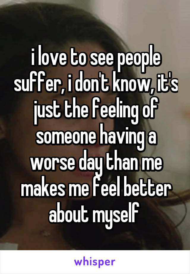 i love to see people suffer, i don't know, it's just the feeling of someone having a worse day than me makes me feel better about myself