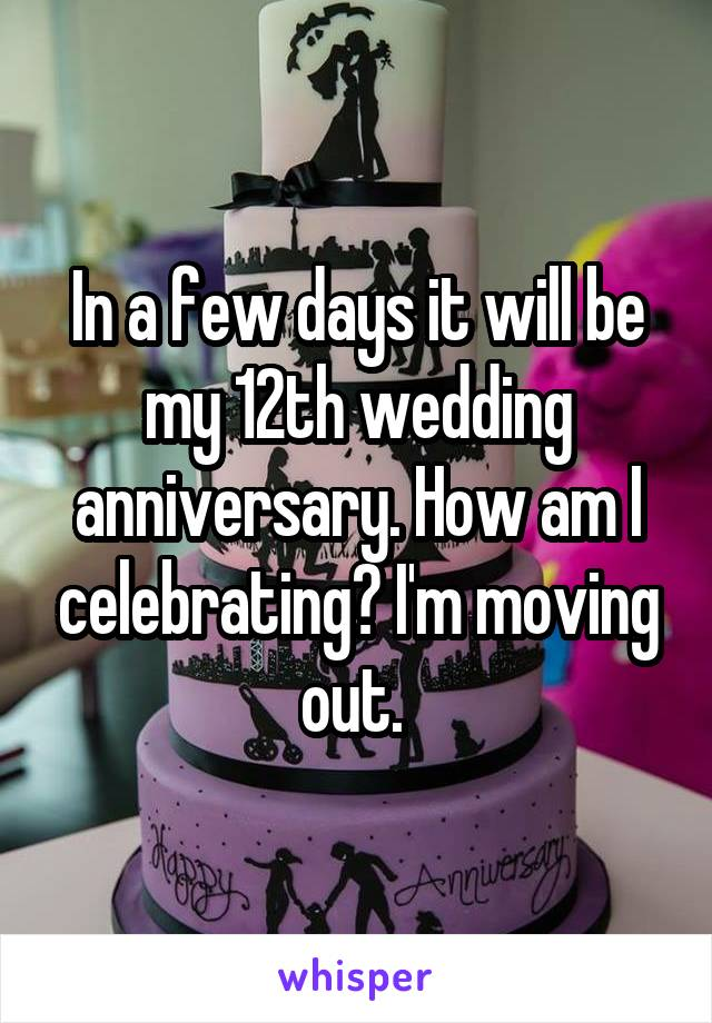 In a few days it will be my 12th wedding anniversary. How am I celebrating? I'm moving out.