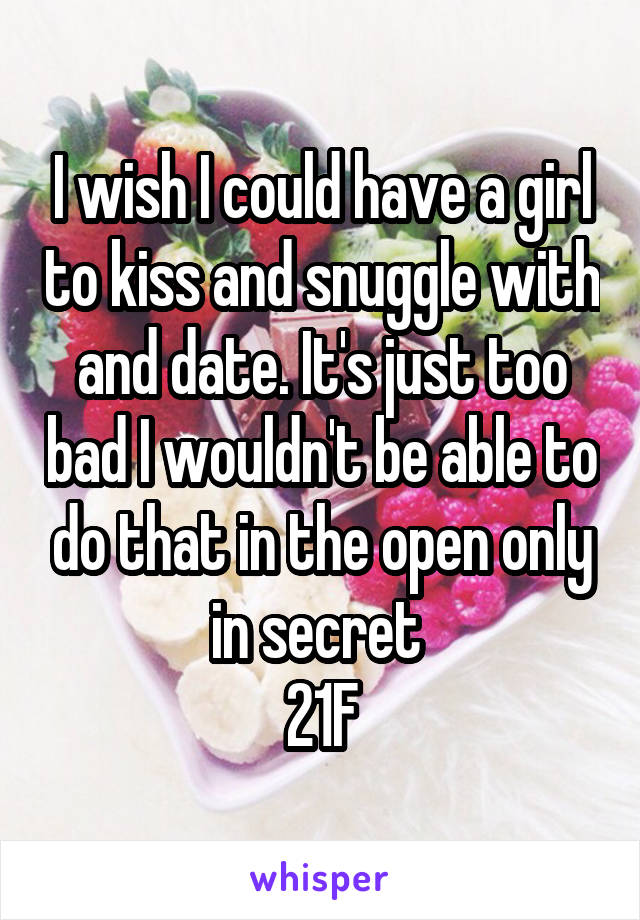 I wish I could have a girl to kiss and snuggle with and date. It's just too bad I wouldn't be able to do that in the open only in secret  21F