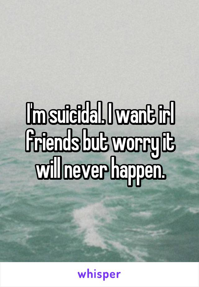 I'm suicidal. I want irl friends but worry it will never happen.
