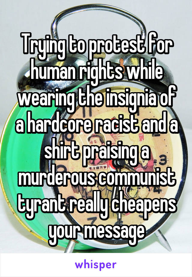 Trying to protest for human rights while wearing the insignia of a hardcore racist and a shirt praising a murderous communist tyrant really cheapens your message
