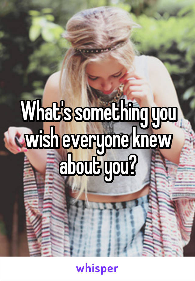 What's something you wish everyone knew about you?