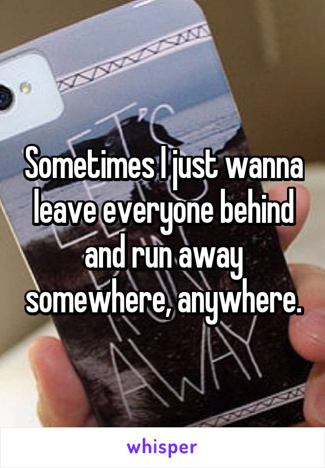 Sometimes I just wanna leave everyone behind and run away somewhere, anywhere.
