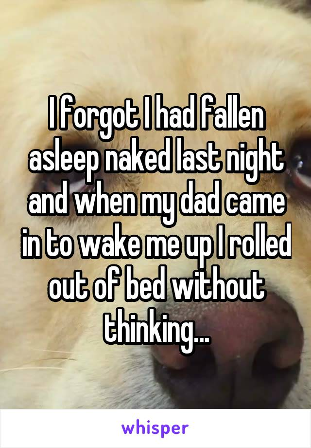 I forgot I had fallen asleep naked last night and when my dad came in to wake me up I rolled out of bed without thinking...