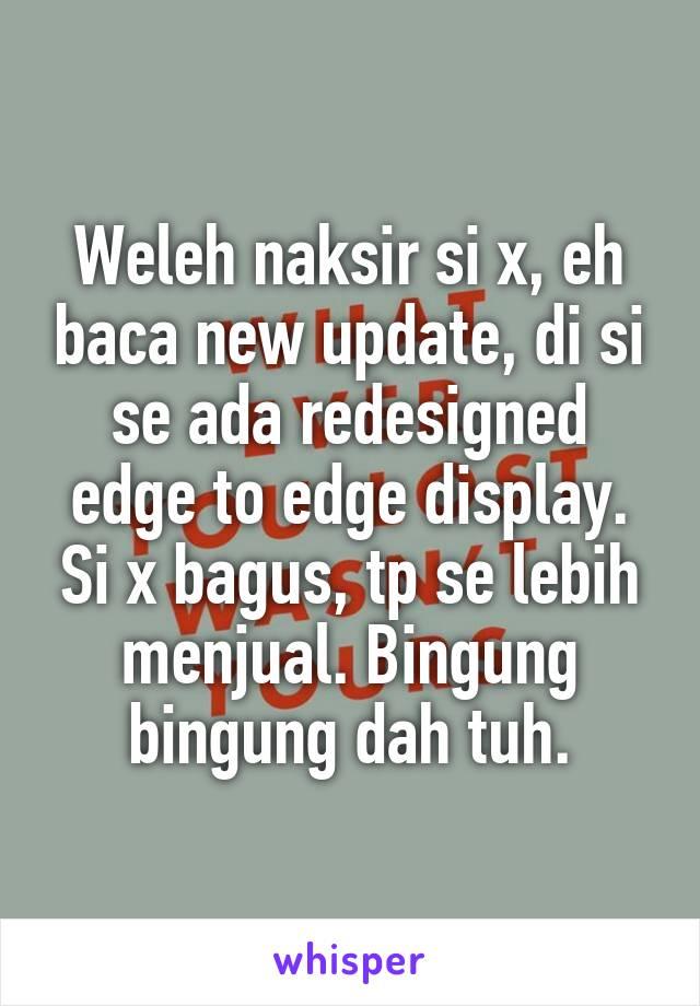 Weleh naksir si x, eh baca new update, di si se ada redesigned edge to edge display. Si x bagus, tp se lebih menjual. Bingung bingung dah tuh.