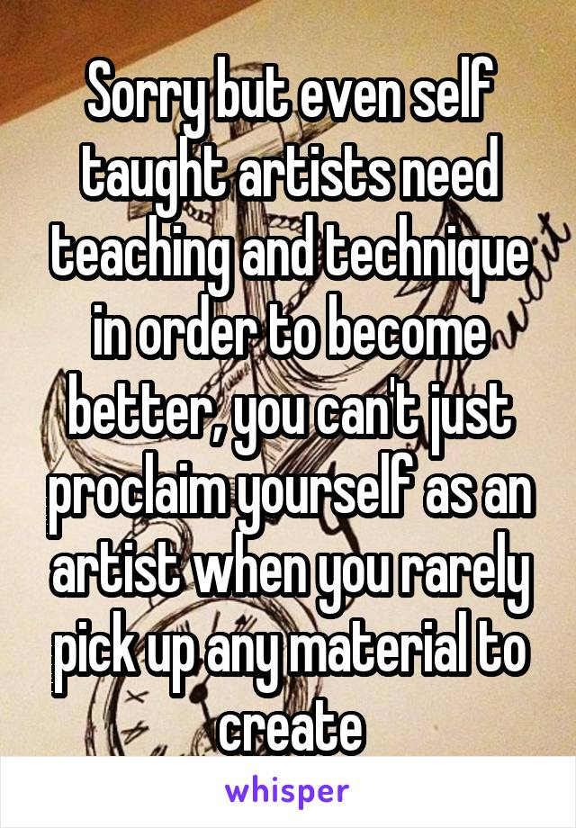 Sorry but even self taught artists need teaching and technique in order to become better, you can't just proclaim yourself as an artist when you rarely pick up any material to create