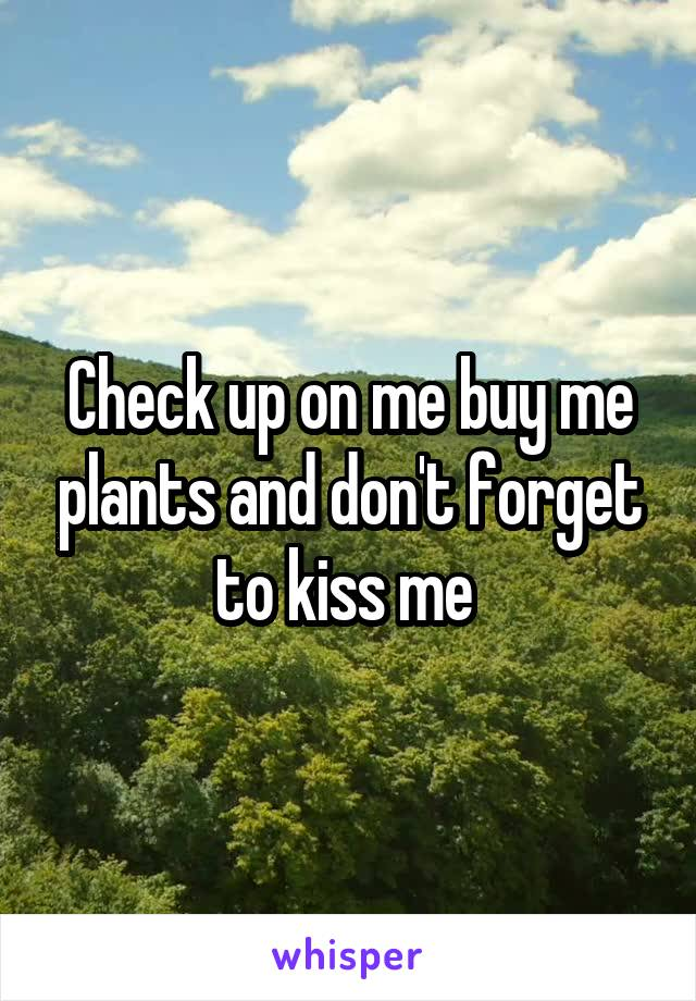 Check up on me buy me plants and don't forget to kiss me