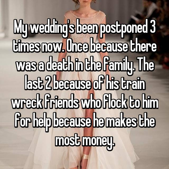 My wedding's been postponed 3 times now. Once because there was a death in the family. The last 2 because of his train wreck friends who flock to him for help because he makes the most money.