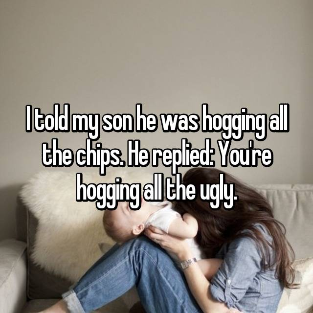 I told my son he was hogging all the chips. He replied: You're hogging all the ugly.