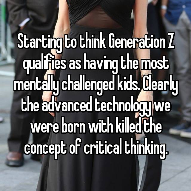 Starting to think Generation Z qualifies as having the most mentally challenged kids. Clearly the advanced technology we were born with killed the concept of critical thinking.