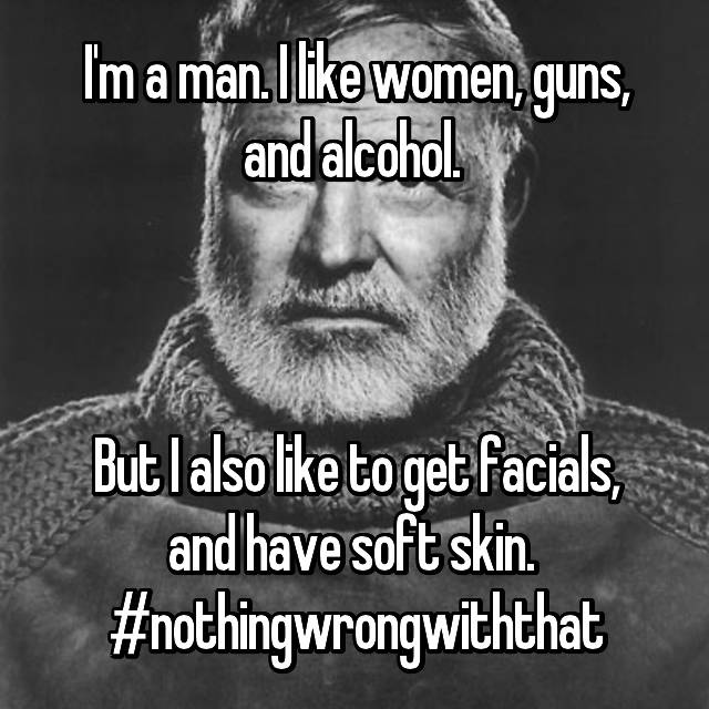 I'm a man. I like women, guns, and alcohol.     But I also like to get facials, and have soft skin.  #nothingwrongwiththat