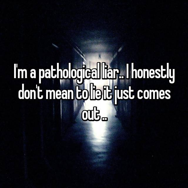 I'm a pathological liar.. I honestly don't mean to lie it just comes out ..